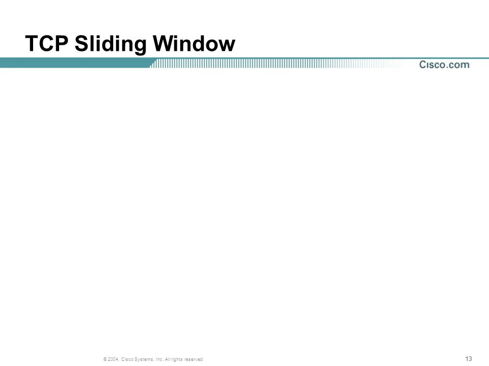 13 © 2004, Cisco Systems, Inc. All rights reserved. TCP Sliding Window