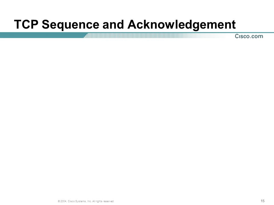 15 © 2004, Cisco Systems, Inc. All rights reserved. TCP Sequence and Acknowledgement