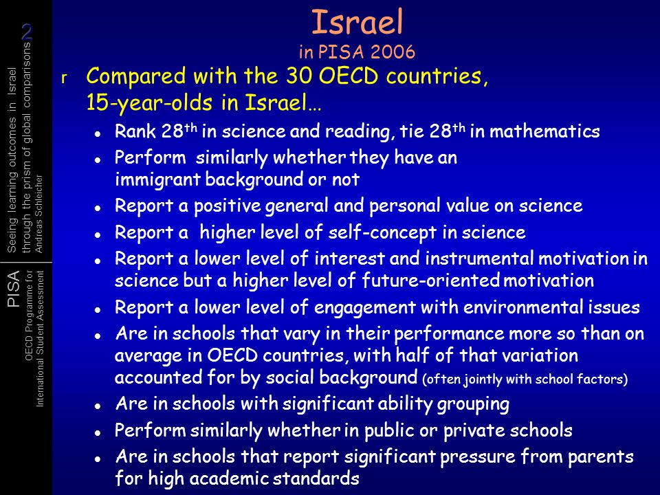 PISA OECD Programme for International Student Assessment Seeing learning outcomes in Israel through the prism of global comparisons Andreas Schleicher Israel in OECD's 2008 edition of Education at a Glance r Among the 30 OECD countries plus Brazil, Chile, Estonia, Russia and Slovenia, Israel ranks… 5 th in the proportion of adults in skilled jobs 5 th in tertiary attainment among young adults (down from 2 nd in older generation) 9 th in upper secondary graduation rates 2 nd in upper secondary graduation rates in programmes designed to prepare students for access to universities 16 th in tertiary-type A entry rate, 14 th in tertiary-type A graduation rates (but only 13 th in annual growth since 2000) 9 th in terms of the income benefits of tertiary education for males, 15 th for females 4 st in spending on school education relative to GDP, but only 23rd in terms of spending per student (primary through tertiary) 8 th in terms of the volume of instruction time (9-14 year-olds) 4 th in primary-grade class sizes 29 th in salaries for experienced school teachers (US$ PPP)