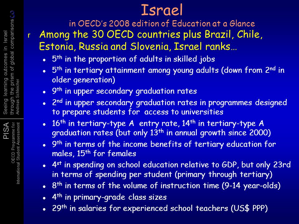 PISA OECD Programme for International Student Assessment Seeing learning outcomes in Israel through the prism of global comparisons Andreas Schleicher Average performance of 15-year-olds in science – extrapolate and apply Low average performance Large socio-economic disparities High average performance Large socio-economic disparities Low average performance High social equity High average performance High social equity Strong socio- economic impact on student performance Socially equitable distribution of learning opportunities High science performance Low science performance