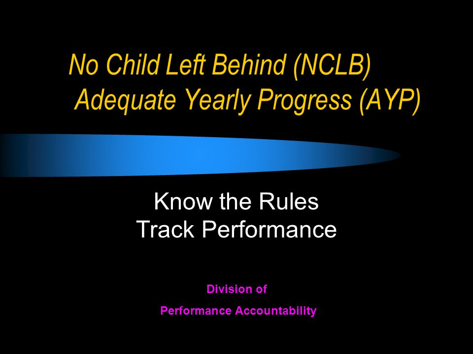 No Child Left Behind (NCLB) Adequate Yearly Progress (AYP) Know the Rules Track Performance Division of Performance Accountability