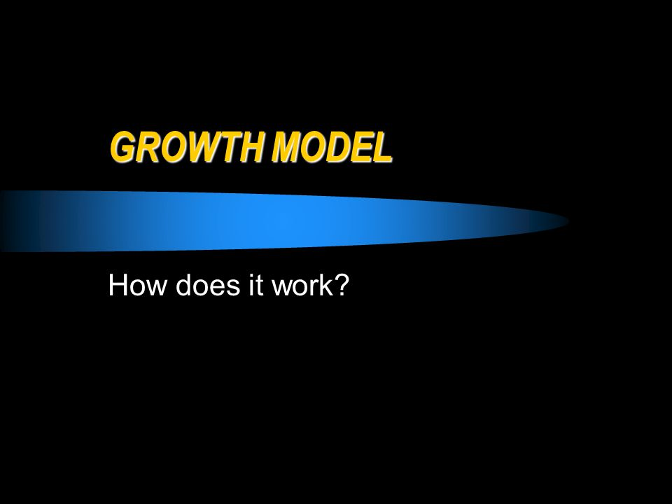 GROWTH MODEL How does it work