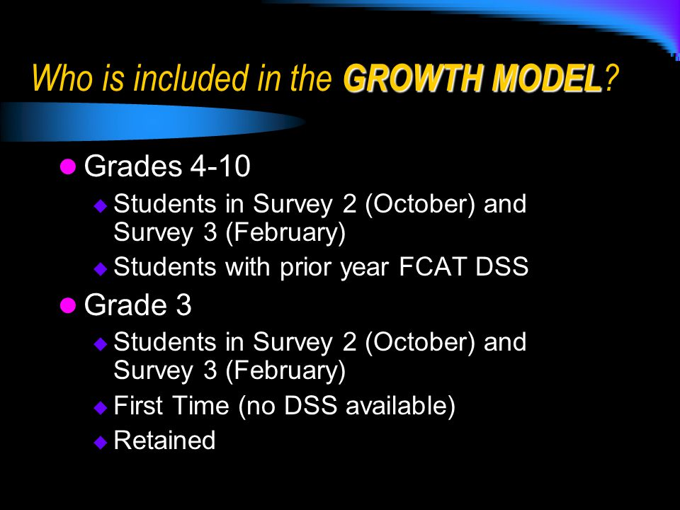 Grades 4-10  Students in Survey 2 (October) and Survey 3 (February)  Students with prior year FCAT DSS Grade 3  Students in Survey 2 (October) and Survey 3 (February)  First Time (no DSS available)  Retained GROWTH MODEL Who is included in the GROWTH MODEL