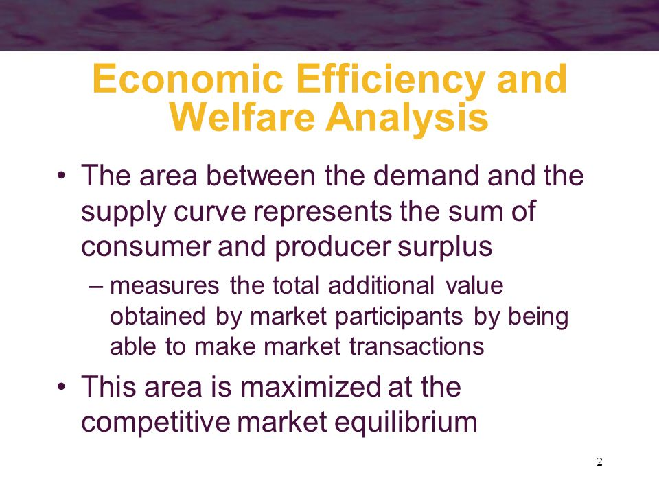 2 Economic Efficiency and Welfare Analysis The area between the demand and the supply curve represents the sum of consumer and producer surplus –measures the total additional value obtained by market participants by being able to make market transactions This area is maximized at the competitive market equilibrium