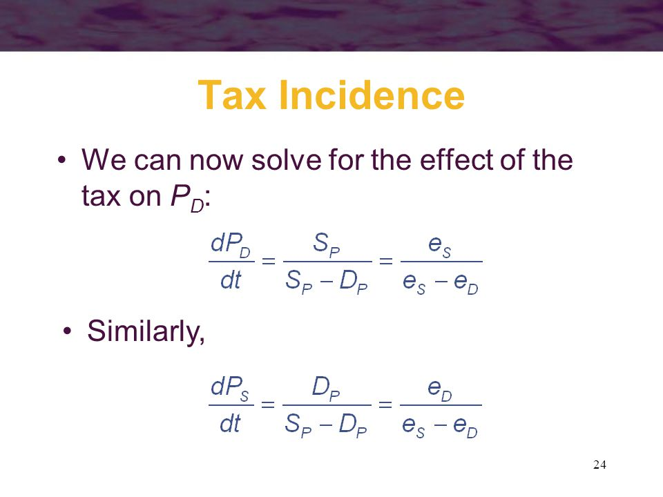 24 Tax Incidence We can now solve for the effect of the tax on P D : Similarly,