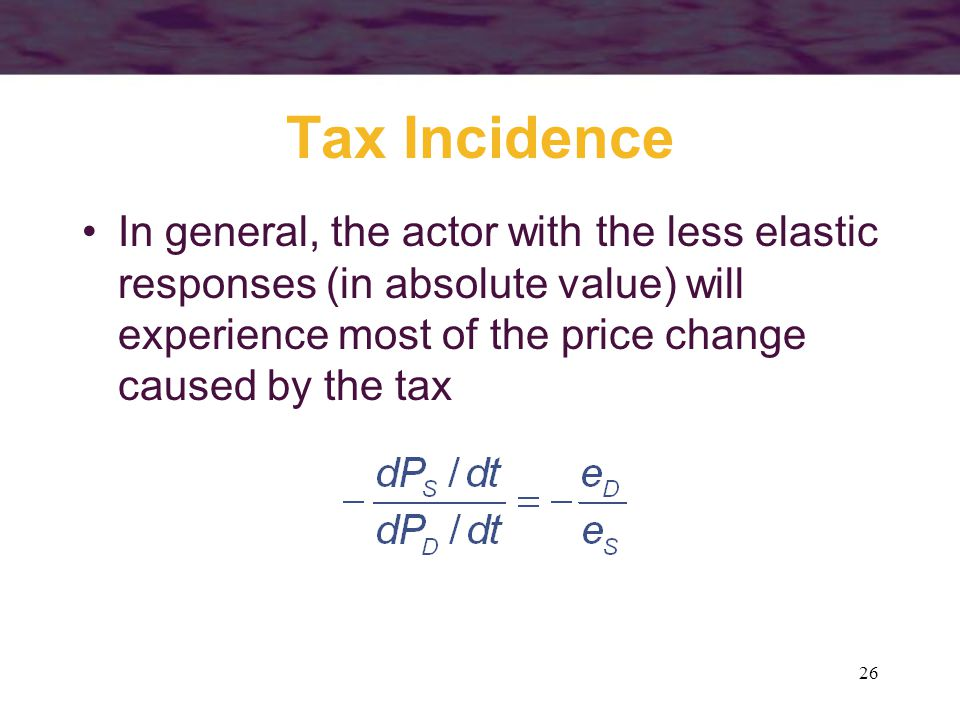 26 Tax Incidence In general, the actor with the less elastic responses (in absolute value) will experience most of the price change caused by the tax