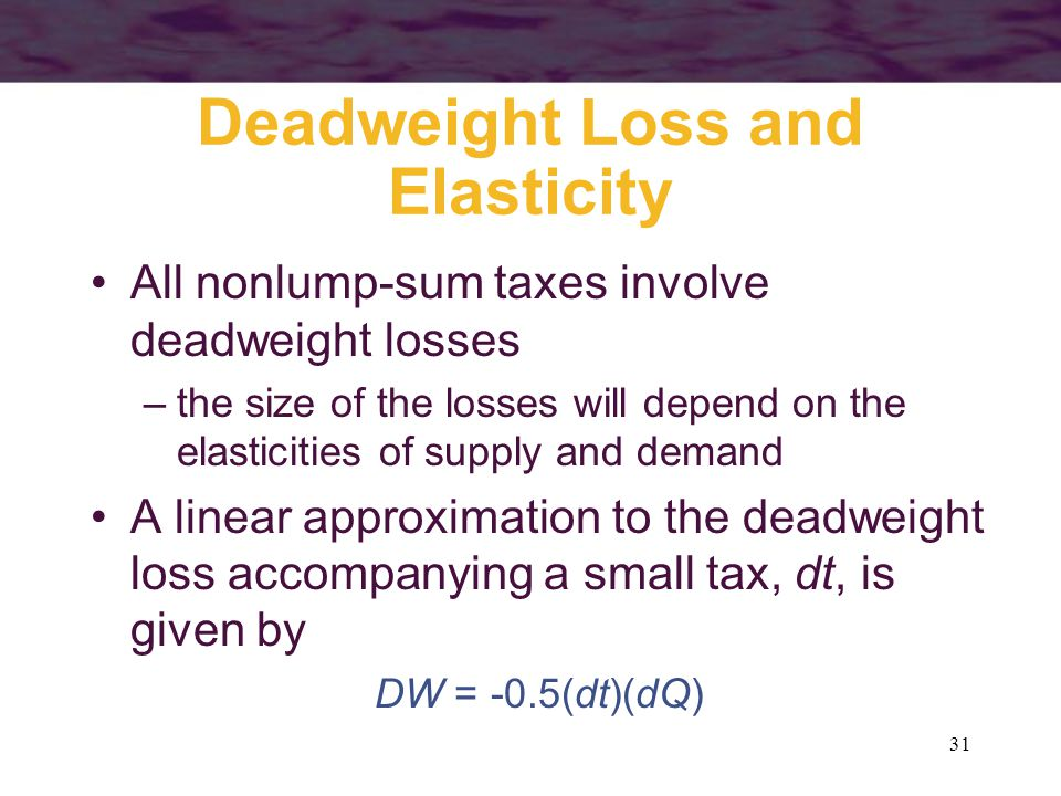 31 Deadweight Loss and Elasticity All nonlump-sum taxes involve deadweight losses –the size of the losses will depend on the elasticities of supply and demand A linear approximation to the deadweight loss accompanying a small tax, dt, is given by DW = -0.5(dt)(dQ)