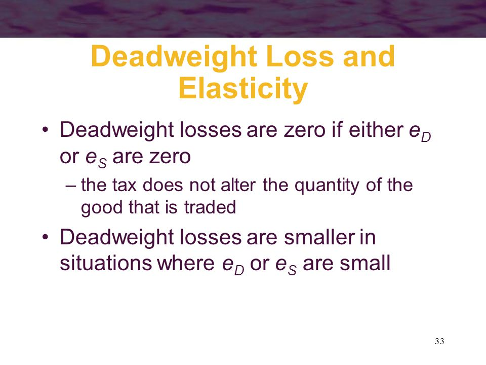 33 Deadweight Loss and Elasticity Deadweight losses are zero if either e D or e S are zero –the tax does not alter the quantity of the good that is traded Deadweight losses are smaller in situations where e D or e S are small