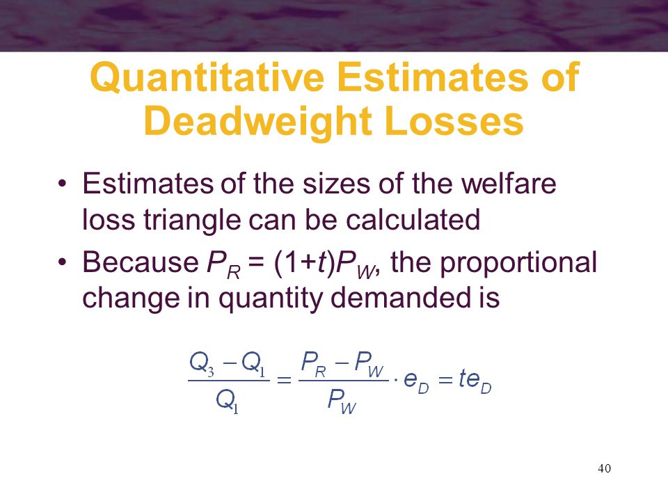40 Quantitative Estimates of Deadweight Losses Estimates of the sizes of the welfare loss triangle can be calculated Because P R = (1+t)P W, the proportional change in quantity demanded is