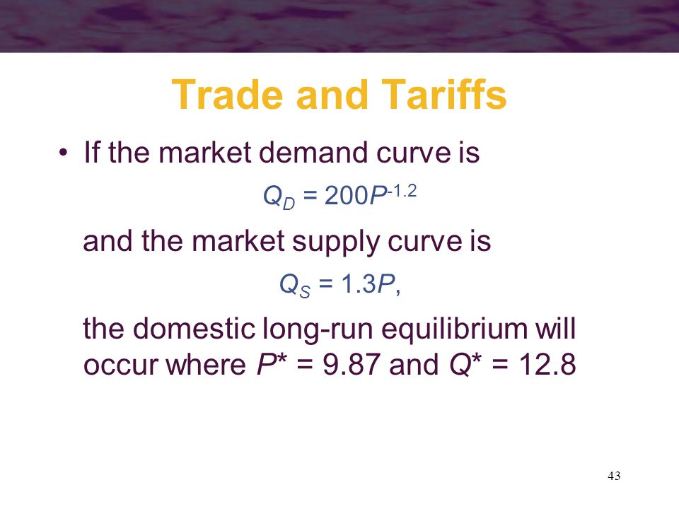 43 Trade and Tariffs If the market demand curve is Q D = 200P -1.2 and the market supply curve is Q S = 1.3P, the domestic long-run equilibrium will occur where P* = 9.87 and Q* = 12.8
