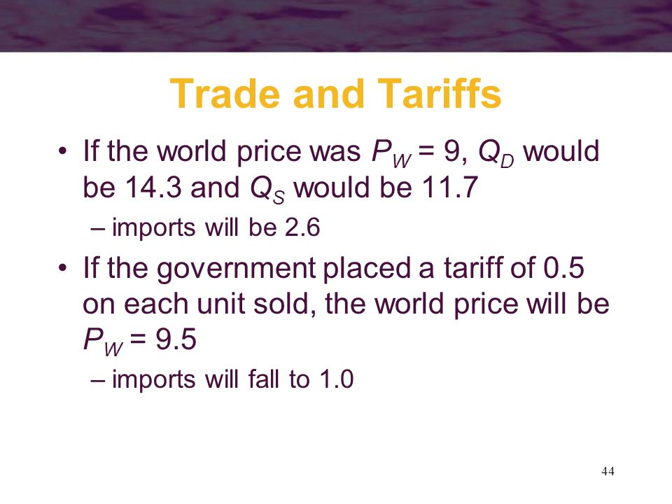 44 Trade and Tariffs If the world price was P W = 9, Q D would be 14.3 and Q S would be 11.7 –imports will be 2.6 If the government placed a tariff of 0.5 on each unit sold, the world price will be P W = 9.5 –imports will fall to 1.0