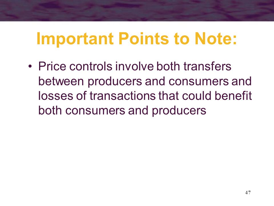 47 Important Points to Note: Price controls involve both transfers between producers and consumers and losses of transactions that could benefit both consumers and producers