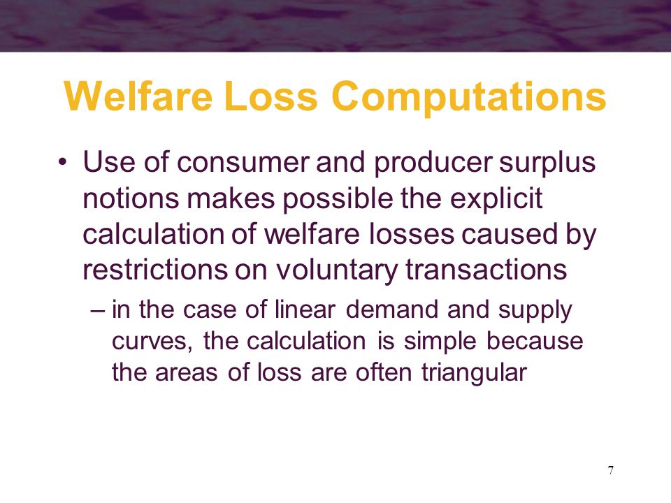 7 Welfare Loss Computations Use of consumer and producer surplus notions makes possible the explicit calculation of welfare losses caused by restrictions on voluntary transactions –in the case of linear demand and supply curves, the calculation is simple because the areas of loss are often triangular