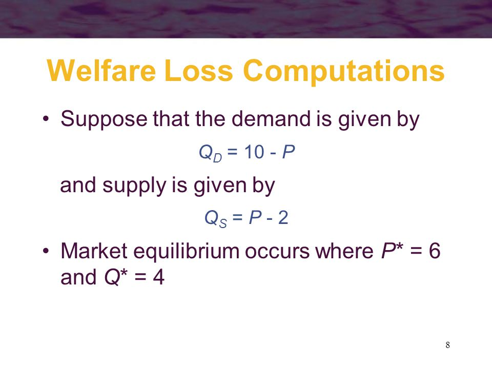 9 Welfare Loss Computations Restriction of output to Q 0 = 3 would create a gap between what demanders are willing to pay (P D ) and what suppliers require (P S ) P D = 10 - 3 = 7 P S = 2 + 3 = 5