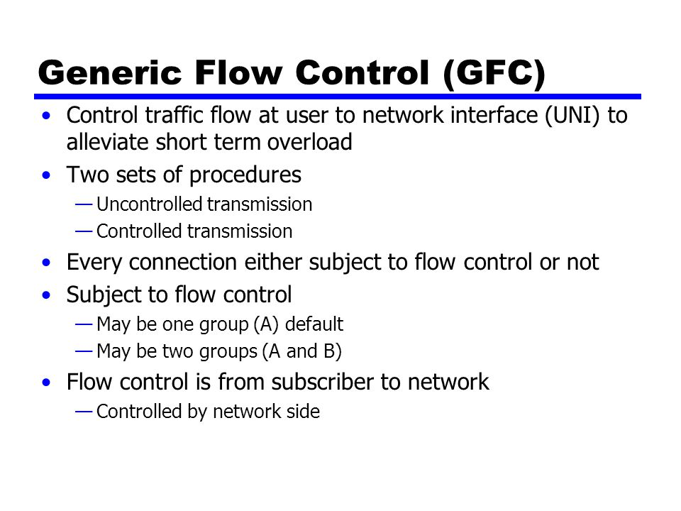 Generic Flow Control (GFC) Control traffic flow at user to network interface (UNI) to alleviate short term overload Two sets of procedures —Uncontrolled transmission —Controlled transmission Every connection either subject to flow control or not Subject to flow control —May be one group (A) default —May be two groups (A and B) Flow control is from subscriber to network —Controlled by network side