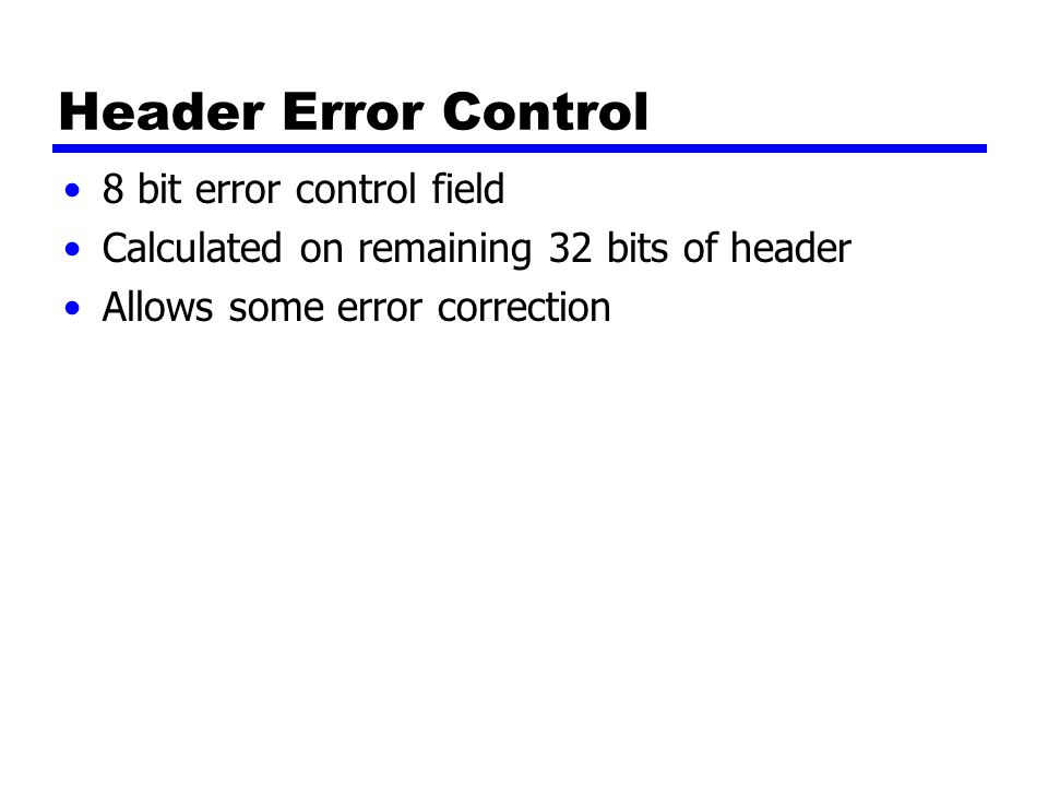 Header Error Control 8 bit error control field Calculated on remaining 32 bits of header Allows some error correction