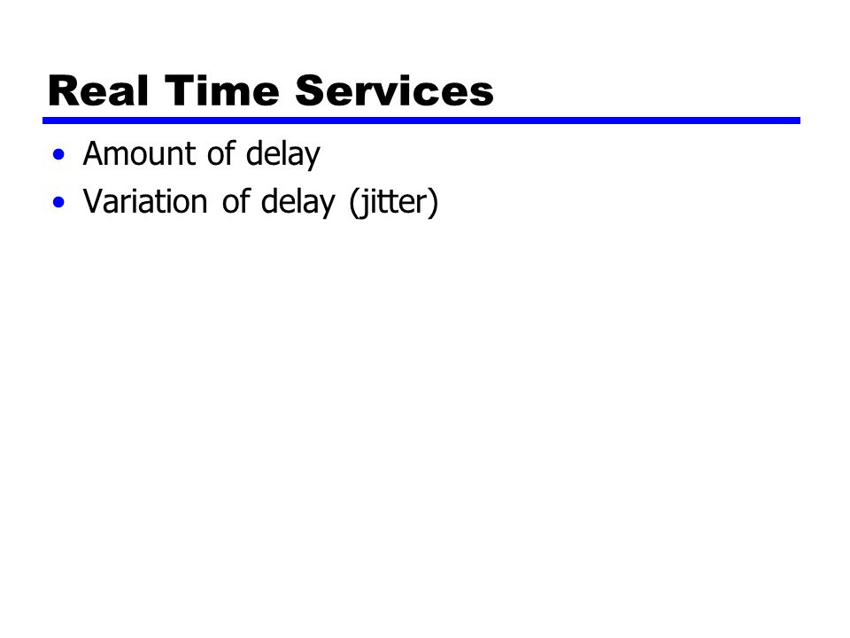 Real Time Services Amount of delay Variation of delay (jitter)