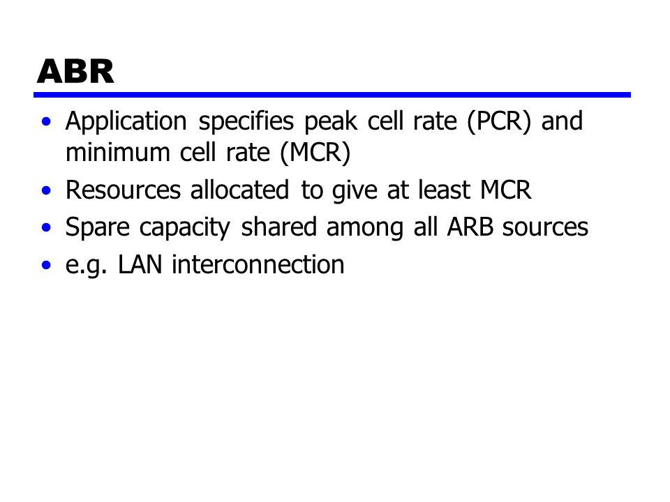 ABR Application specifies peak cell rate (PCR) and minimum cell rate (MCR) Resources allocated to give at least MCR Spare capacity shared among all ARB sources e.g.