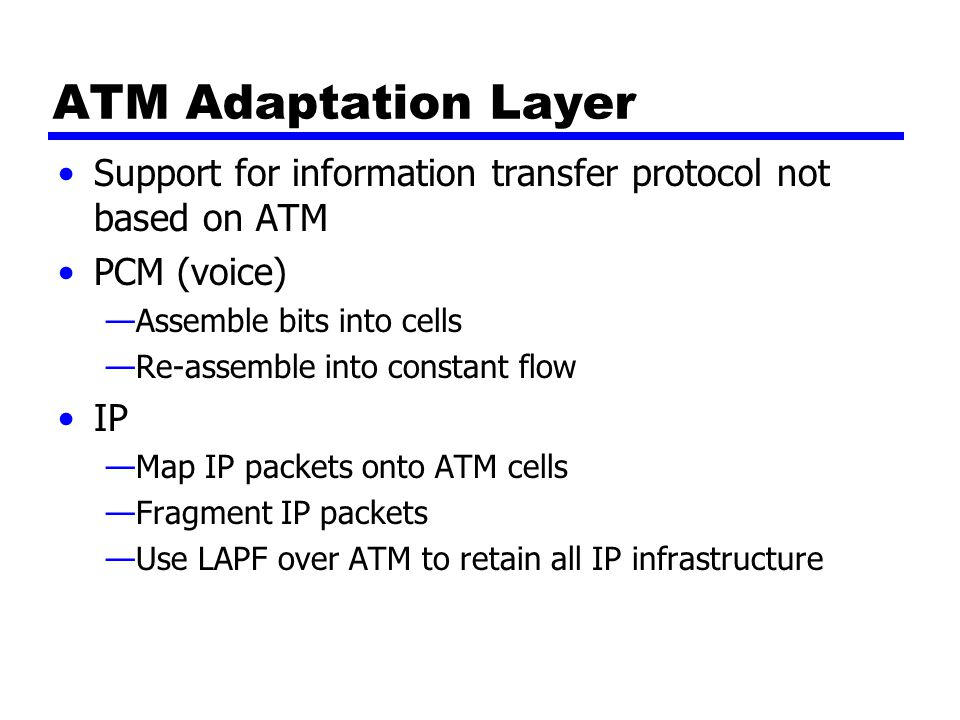 ATM Adaptation Layer Support for information transfer protocol not based on ATM PCM (voice) —Assemble bits into cells —Re-assemble into constant flow IP —Map IP packets onto ATM cells —Fragment IP packets —Use LAPF over ATM to retain all IP infrastructure