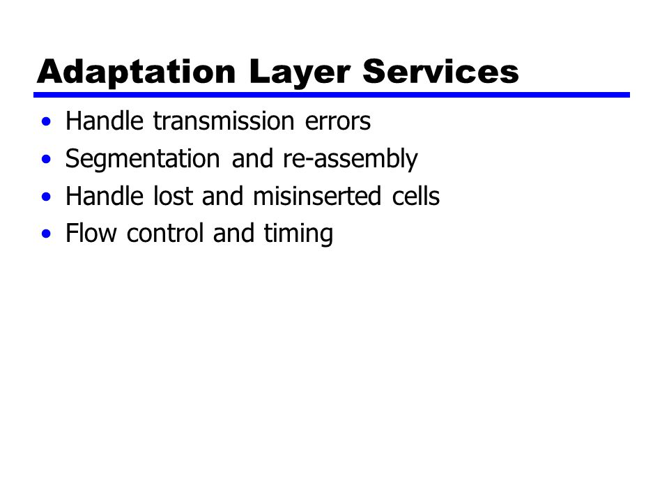 Adaptation Layer Services Handle transmission errors Segmentation and re-assembly Handle lost and misinserted cells Flow control and timing