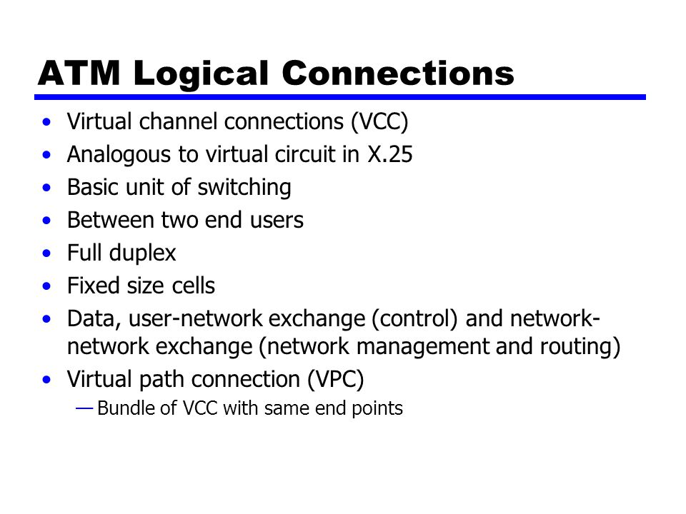 ATM Logical Connections Virtual channel connections (VCC) Analogous to virtual circuit in X.25 Basic unit of switching Between two end users Full duplex Fixed size cells Data, user-network exchange (control) and network- network exchange (network management and routing) Virtual path connection (VPC) —Bundle of VCC with same end points
