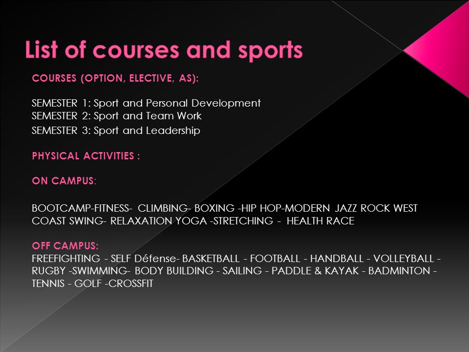 COURSES (OPTION, ELECTIVE, AS): SEMESTER 1: Sport and Personal Development SEMESTER 2: Sport and Team Work SEMESTER 3: Sport and Leadership PHYSICAL ACTIVITIES : ON CAMPUS : BOOTCAMP-FITNESS- CLIMBING- BOXING -HIP HOP-MODERN JAZZ ROCK WEST COAST SWING- RELAXATION YOGA -STRETCHING - HEALTH RACE OFF CAMPUS: FREEFIGHTING - SELF Défense- BASKETBALL - FOOTBALL - HANDBALL - VOLLEYBALL - RUGBY -SWIMMING- BODY BUILDING - SAILING - PADDLE & KAYAK - BADMINTON - TENNIS - GOLF -CROSSFIT