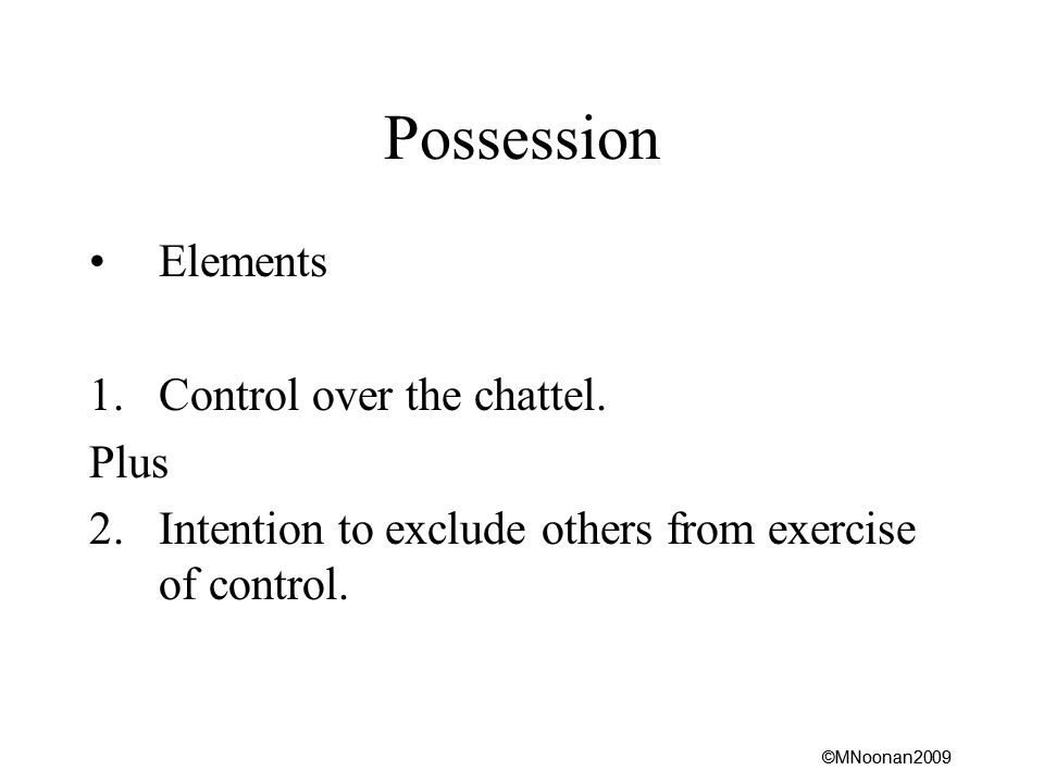 ©MNoonan2009 Possession Elements 1.Control over the chattel.