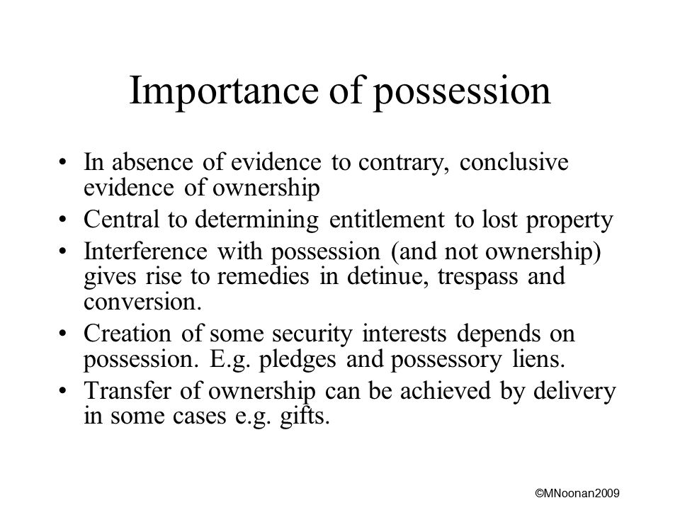 ©MNoonan2009 Importance of possession In absence of evidence to contrary, conclusive evidence of ownership Central to determining entitlement to lost property Interference with possession (and not ownership) gives rise to remedies in detinue, trespass and conversion.
