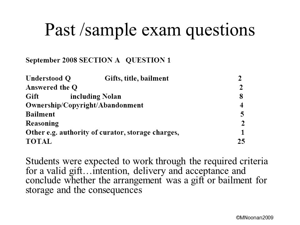 ©MNoonan2009 Past /sample exam questions September 2008 SECTION A QUESTION 1 Understood Q Gifts, title, bailment 2 Answered the Q 2 Gift including Nolan 8 Ownership/Copyright/Abandonment 4 Bailment 5 Reasoning 2 Other e.g.