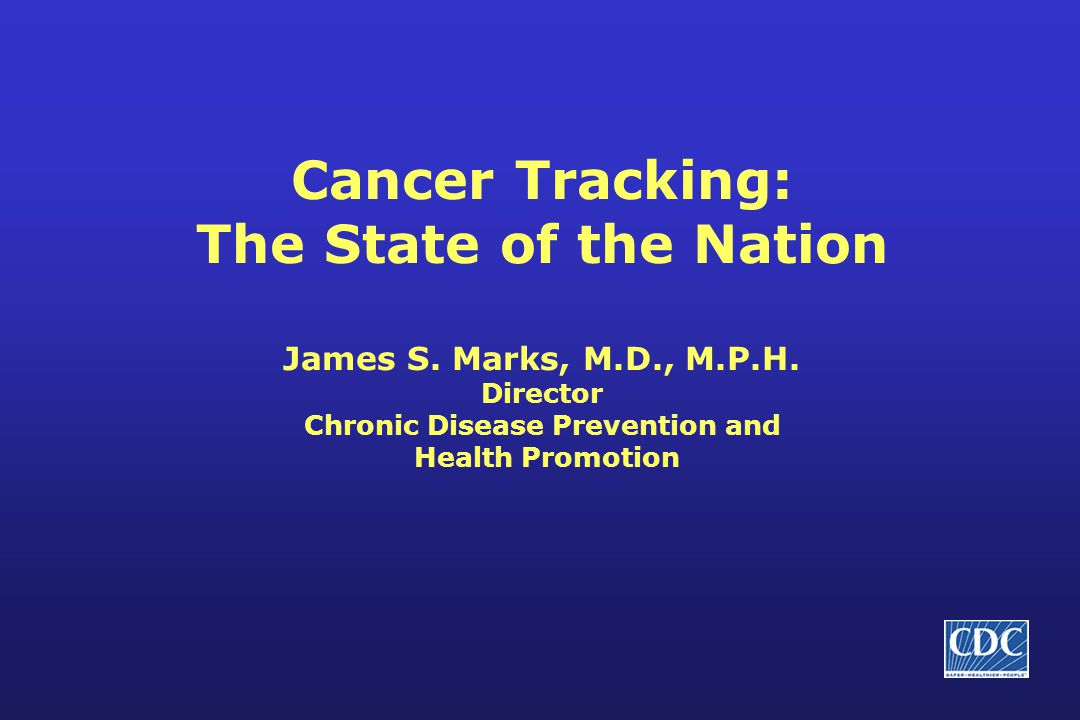 Cancer Tracking: The State of the Nation James S. Marks, M.D., M.P.H.
