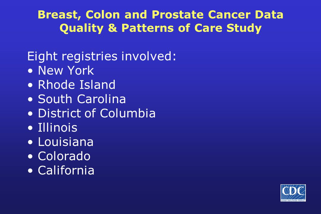 Breast, Colon and Prostate Cancer Data Quality & Patterns of Care Study Eight registries involved: New York Rhode Island South Carolina District of Co