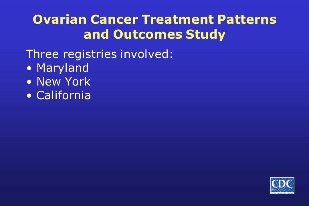 Ovarian Cancer Treatment Patterns and Outcomes Study Three registries involved: Maryland New York California