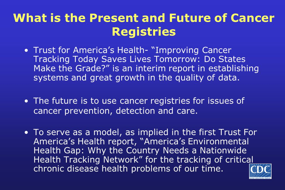 What is the Present and Future of Cancer Registries Trust for America's Health- Improving Cancer Tracking Today Saves Lives Tomorrow: Do States Make the Grade is an interim report in establishing systems and great growth in the quality of data.