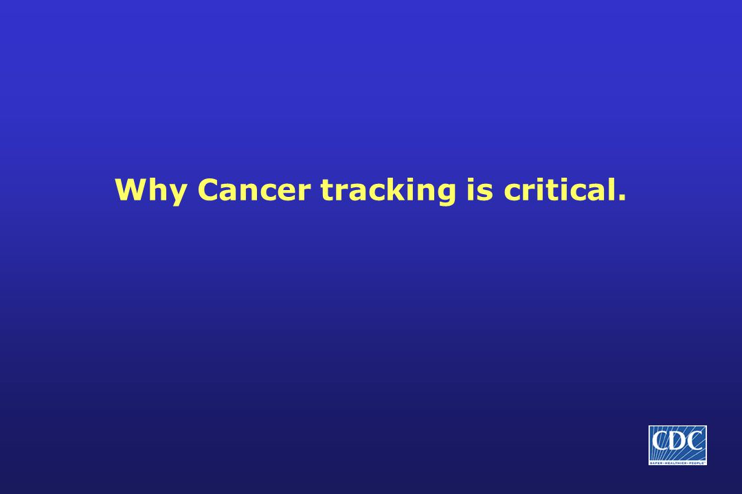 Why Cancer tracking is critical.