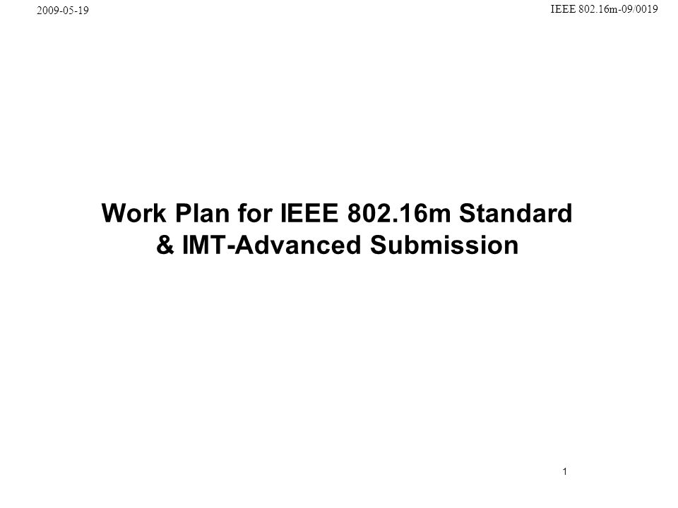 1 IEEE 802.16m-09/0019 2009-05-19 Work Plan for IEEE 802.16m Standard & IMT-Advanced Submission