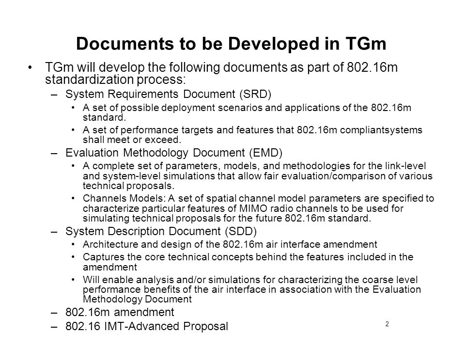 2 Documents to be Developed in TGm TGm will develop the following documents as part of 802.16m standardization process: –System Requirements Document (SRD) A set of possible deployment scenarios and applications of the 802.16m standard.
