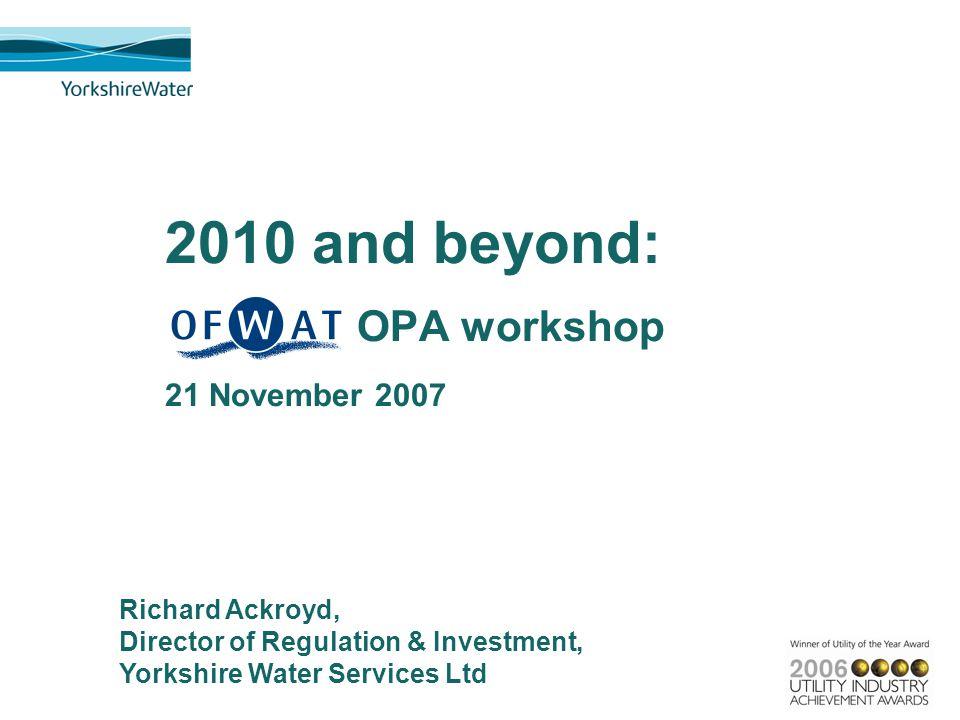 2010 and beyond: OPA workshop 21 November 2007 Richard Ackroyd, Director of Regulation & Investment, Yorkshire Water Services Ltd