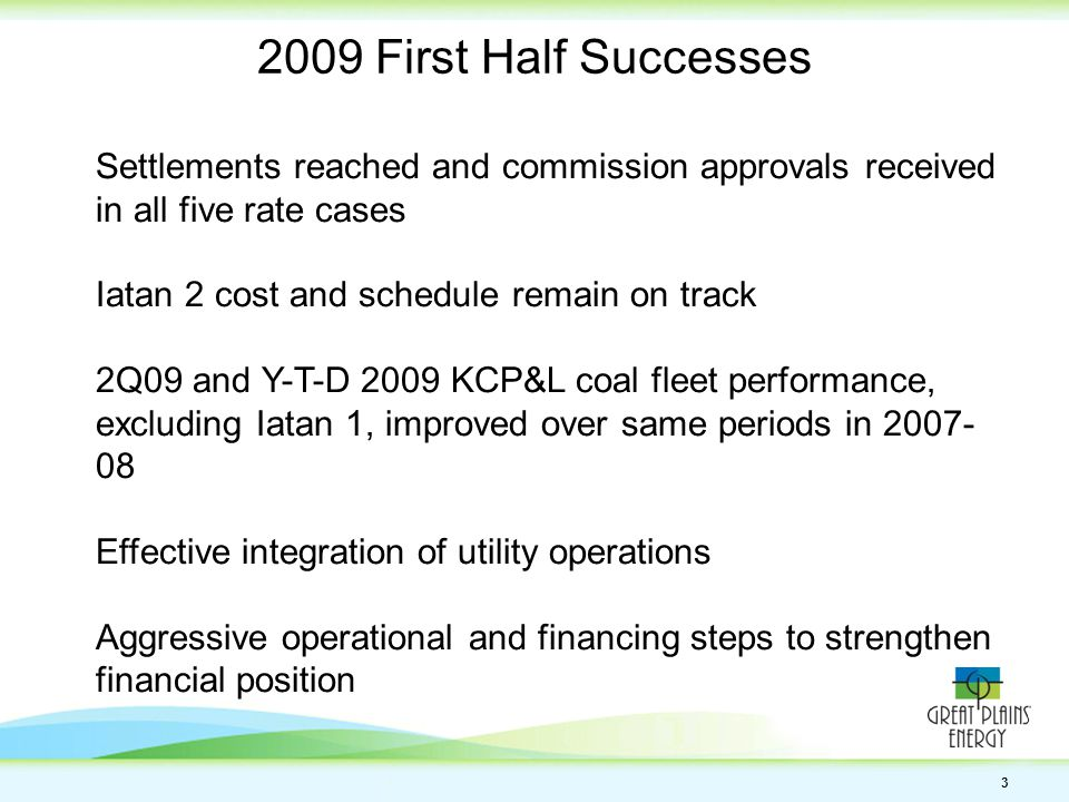 3 Settlements reached and commission approvals received in all five rate cases Iatan 2 cost and schedule remain on track 2Q09 and Y-T-D 2009 KCP&L coal fleet performance, excluding Iatan 1, improved over same periods in 2007- 08 Effective integration of utility operations Aggressive operational and financing steps to strengthen financial position 2009 First Half Successes