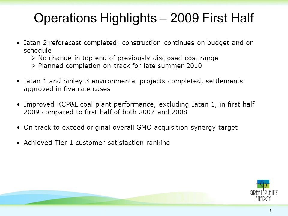 6 Operations Highlights – 2009 First Half Iatan 2 reforecast completed; construction continues on budget and on schedule  No change in top end of previously-disclosed cost range  Planned completion on-track for late summer 2010 Iatan 1 and Sibley 3 environmental projects completed, settlements approved in five rate cases Improved KCP&L coal plant performance, excluding Iatan 1, in first half 2009 compared to first half of both 2007 and 2008 On track to exceed original overall GMO acquisition synergy target Achieved Tier 1 customer satisfaction ranking