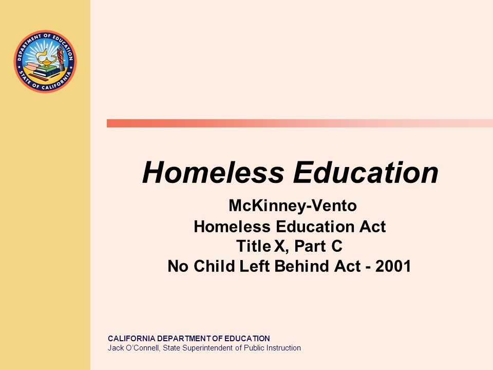 CALIFORNIA DEPARTMENT OF EDUCATION Jack O'Connell, State Superintendent of Public Instruction Homeless Education McKinney-Vento Homeless Education Act Title X, Part C No Child Left Behind Act - 2001