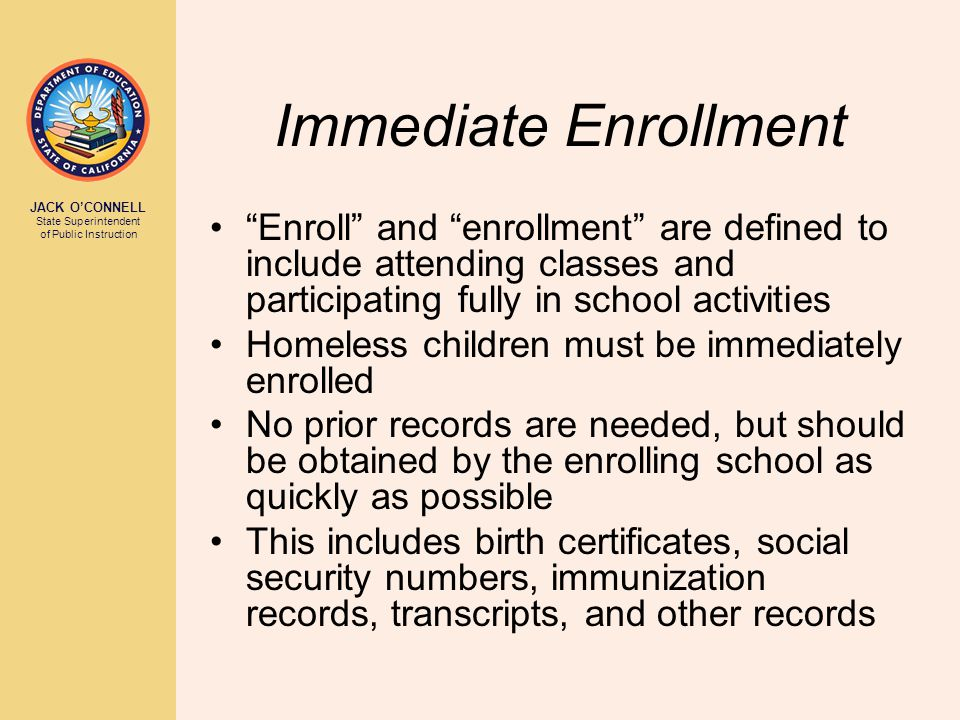 JACK O'CONNELL State Superintendent of Public Instruction Immediate Enrollment Enroll and enrollment are defined to include attending classes and participating fully in school activities Homeless children must be immediately enrolled No prior records are needed, but should be obtained by the enrolling school as quickly as possible This includes birth certificates, social security numbers, immunization records, transcripts, and other records