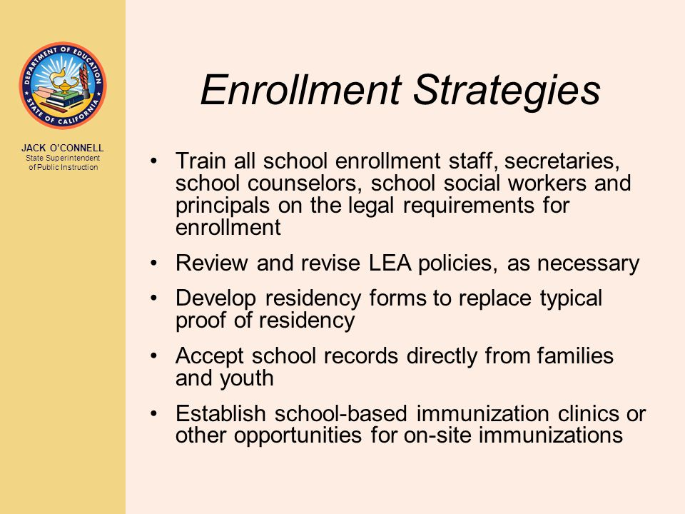 JACK O'CONNELL State Superintendent of Public Instruction Enrollment Strategies Train all school enrollment staff, secretaries, school counselors, school social workers and principals on the legal requirements for enrollment Review and revise LEA policies, as necessary Develop residency forms to replace typical proof of residency Accept school records directly from families and youth Establish school-based immunization clinics or other opportunities for on-site immunizations