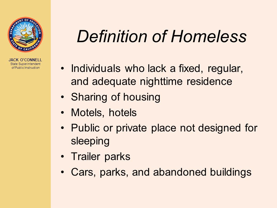 JACK O'CONNELL State Superintendent of Public Instruction Definition of Homeless Individuals who lack a fixed, regular, and adequate nighttime residen