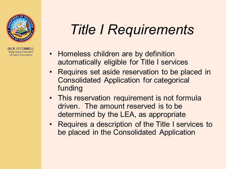 JACK O'CONNELL State Superintendent of Public Instruction Title I Requirements Homeless children are by definition automatically eligible for Title I