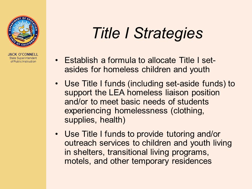 JACK O'CONNELL State Superintendent of Public Instruction Title I Strategies Establish a formula to allocate Title I set- asides for homeless children and youth Use Title I funds (including set-aside funds) to support the LEA homeless liaison position and/or to meet basic needs of students experiencing homelessness (clothing, supplies, health) Use Title I funds to provide tutoring and/or outreach services to children and youth living in shelters, transitional living programs, motels, and other temporary residences