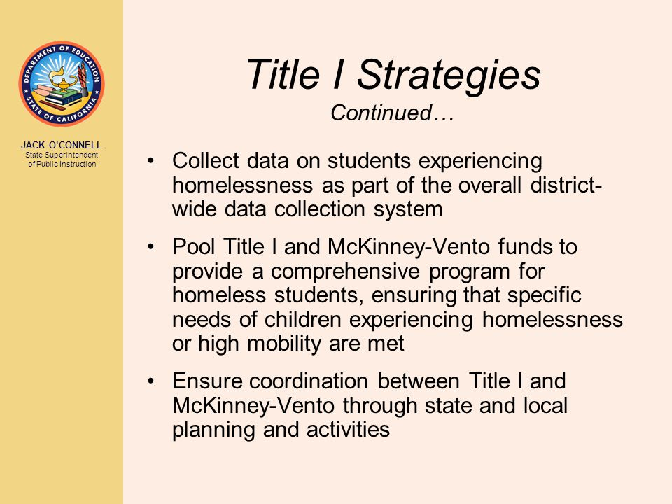 JACK O'CONNELL State Superintendent of Public Instruction Title I Strategies Continued… Collect data on students experiencing homelessness as part of the overall district- wide data collection system Pool Title I and McKinney-Vento funds to provide a comprehensive program for homeless students, ensuring that specific needs of children experiencing homelessness or high mobility are met Ensure coordination between Title I and McKinney-Vento through state and local planning and activities