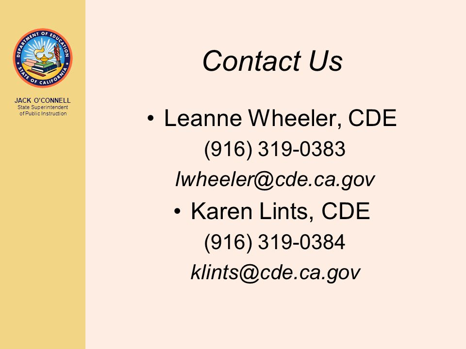JACK O'CONNELL State Superintendent of Public Instruction Contact Us Leanne Wheeler, CDE (916) 319-0383 lwheeler@cde.ca.gov Karen Lints, CDE (916) 319-0384 klints@cde.ca.gov