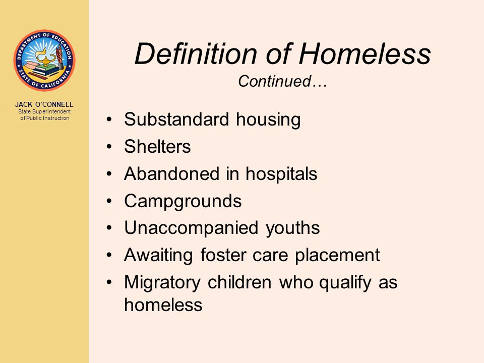 JACK O'CONNELL State Superintendent of Public Instruction Definition of Homeless Continued… Substandard housing Shelters Abandoned in hospitals Campgr