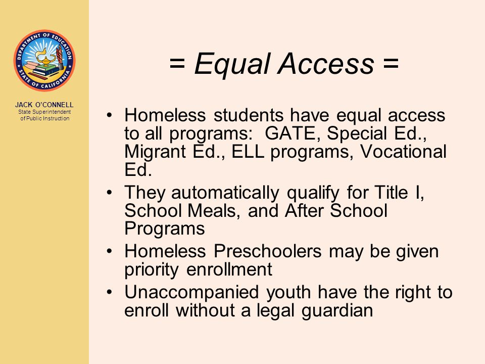 JACK O'CONNELL State Superintendent of Public Instruction = Equal Access = Homeless students have equal access to all programs: GATE, Special Ed., Migrant Ed., ELL programs, Vocational Ed.