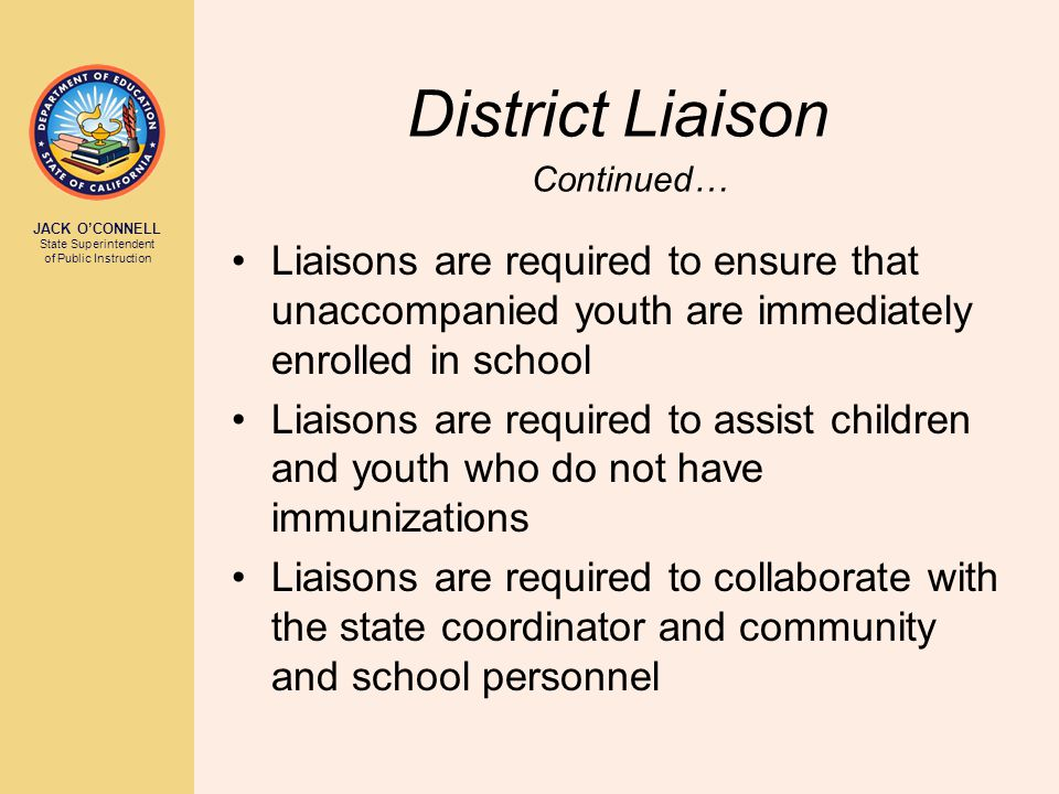 JACK O'CONNELL State Superintendent of Public Instruction District Liaison Continued… Liaisons are required to ensure that unaccompanied youth are imm